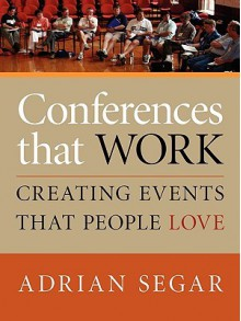 CONFERENCES THAT WORK: Creating Events That People Love - Adrian Segar