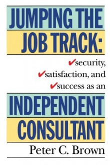 Jumping the Job Track: Security, Satisfaction, and Success as an Independent Consultant - Peter C. Brown