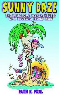 Sunny Daze: The Humorous Misadventures of a Tropical Island Mom - Faith R. Foyil