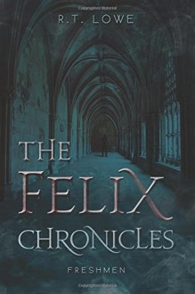 The Felix Chronicles: Freshmen - R.T. Lowe