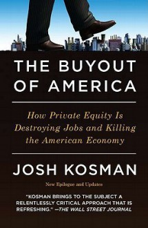 The Buyout of America: How Private Equity Is Destroying Jobs and Killing the American Economy - Joshua Kosman