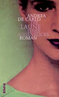 Die Laune eines Augenblicks : Roman - Andrea De Carlo, Renate Heimbucher