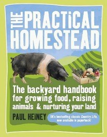 The Practical Homestead: The Backyard Handbook for Growing Food, Raising Animals, and Nurturing Your Land - Paul Heiney