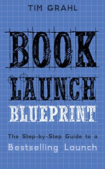 Book Launch Blueprint: The Step-by-Step Guide to a Bestselling Launch - Tim Grahl