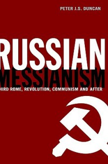Russian Messianism: Third Rome, Revolution, Communism and After - Peter Duncan