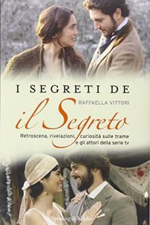 I segreti de «Il segreto». Retroscena, rivelazioni, curiosità sulle trame e gli attori della serie tv - Raffaella Vittori
