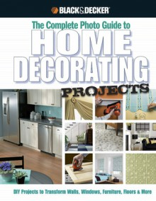Black & Decker The Complete Photo Guide to Home Decorating Projects: DIY Projects to Transform Walls, Windows, Furniture, Floors & More - Editors of CPi, Creative Publishing International