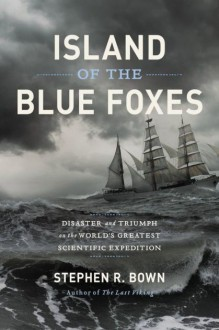 Island of the Blue Foxes: Disaster and Triumph on the World's Greatest Scientific Expedition (A Merloyd Lawrence Book) - Stephen R. Bown