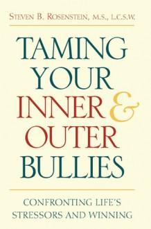 Taming Your Inner and Outer Bullies: Confronting Life's Stressors and Winning - Steven Rosenstein, Seven B. Rosenstein