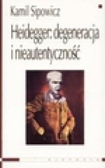 Heidegger. Degeneracja i nieautentyczność - Kamil Sipowicz