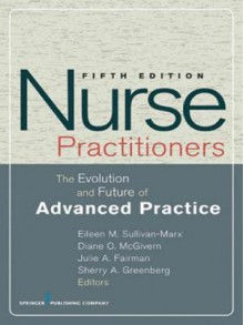 Nurse Practitioners: The Evolution and Future of Advanced Practice, Fifth Edition - Eileen M. Sullivan-Marx, Diane McGivern, Julie Fairman, Sherry Greenberg