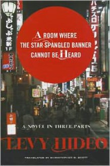 A Room Where the Star-Spangled Banner Cannot Be Heard: A Novel in Three Parts - Levy Hideo, Christopher D. Scott