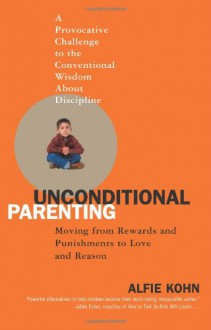 Unconditional Parenting: Moving from Rewards and Punishments to Love and Reason - Alfie Kohn