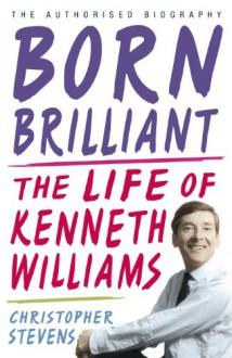 Born Brilliant: The Life of Kenneth Williams - Christopher Stevens