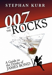 007 on the Rocks: A Guide to the Drinks of James Bond - Stephan Kurr