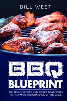BBQ Blueprint: Top Tricks, Recipes, and Secret Ingredients to Help Make You Champion Of The Grill - Bill West