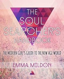The Soul Searcher's Handbook: A Modern Girl's Guide to the New Age World - Emma Mildon
