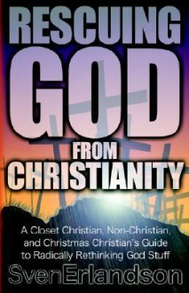 Rescuing God from Christianity: A Closet Christian, Non-Christian, and Christmas Christian's Guide to Radically Rethinking God Stuff - Sven E. Erlandson