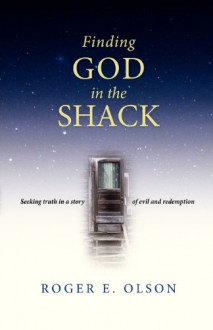 Finding God in the Shack: Seeking Truth in a Story of Evil and Redemption - Roger E. Olson