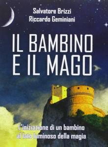 Il bambino e il mago. L'iniziazione di un bambino al lato luminoso della magia - Salvatore Brizzi,Riccardo Geminiani