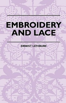 Embroidery and Lace - Their Manufacture and History from the Remotest Antiquity to the Present Day - A Handbook for Amateurs, Collectors and General R - Ernest Lefébure