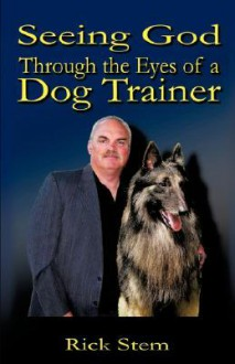 Seeing God Through the Eyes of a Dog Trainer - Rick Stem