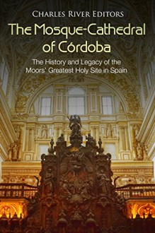 The Mosque-Cathedral of Córdoba: The History and Legacy of the Moors' Greatest Holy Site in Spain - Charles River Editors