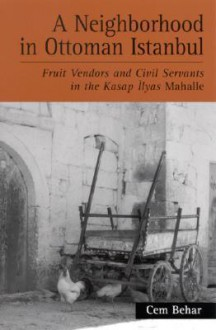Neighborhood in Ottoman Istanbul a: Fruit Vendors and Civil Servants in the Kasap Ilyas Mahalle - Cem Behar