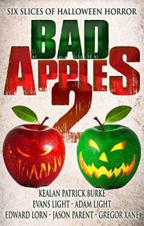 Bad Apples 2: Six Slices of Halloween Horror - Edward Lorn,Adam Light,Gregor Xane,Jason Parent,Evans Light,Kealan Patrick Burke