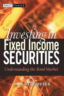 Investing in Fixed Income Securities: Understanding the Bond Market - Gary Strumeyer