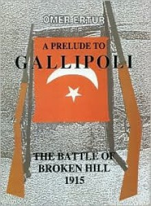 A Prelude to Gallipoli: The Battle of Broken Hill 1915 - Omer Ertur