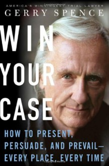 Win Your Case: How to Present, Persuade, and Prevail--Every Place, Every Time - Gerry Spence