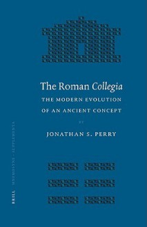 The Roman Collegia: The Modern Evolution of an Ancient Concept (Mnemosyne, Bibliotheca Classica Batava Supplementum) (Mnemosyne, Bibliotheca Classica Batava Supplementum) - Jonathan Scott Perry