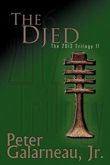 The Djed: The 2012 Trilogy II - Peter Galarneau Jr.