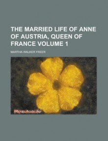 The Married Life of Anne of Austria, Queen of France (Volume 1) - Martha Walker Freer