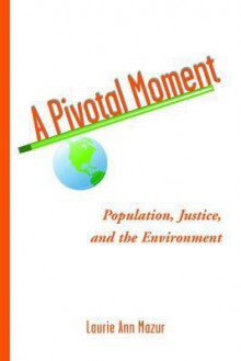 A Pivotal Moment: Population, Justice, and the Environmental Challenge - Laurie Ann Mazur, Steve Sinding, Tim Wirth, Tim Cohen