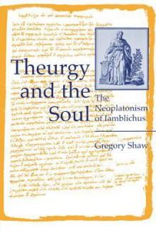 Theurgy and the Soul: The Neoplatonism of Iamblichus - Gregory Shaw