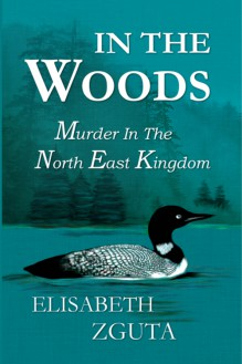IN THE WOODS: Murder In The North East Kingdom - Elisabeth Zguta