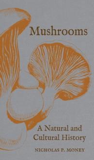 Mushrooms: A Natural and Cultural History - Nicholas P. Money