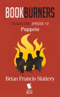 Bookburners: Puppets (Season 1, Episode 12) - Mur Lafferty,Max Gladstone,Margaret Dunlap,Brian Francis Slattery