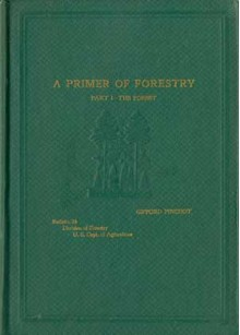 A Primer of Forestry - Part I The Forest - Gifford Pinchot