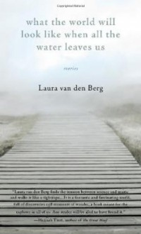What the World Will Look Like When All the Water Leaves Us: Stories - Laura van den Berg