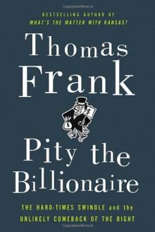 Pity the Billionaire: The Hard-Times Swindle and the Unlikely Comeback of the Right - Thomas Frank