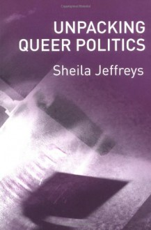 Unpacking Queer Politics: A Lesbian Feminist Perspective - Sheila Jeffreys