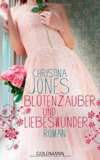 Blütenzauber und Liebeswunder - Christina Jones, Elisabeth Spang