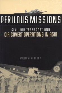 Perilous Missions: Civil Air Transport and CIA Covert Operations in Asia - William M. Leary