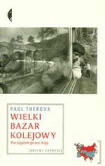 Wielki bazar kolejowy. Pociągiem przez Azję. - Paul Theroux, Magdalena Budzińska
