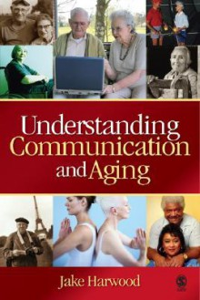 Understanding Communication and Aging: Developing Knowledge and Awareness - Jake Harwood