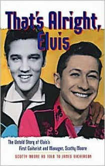 That's Alright, Elvis: The Untold Story of Elvis's First Guitarist and Manager, Scotty Moore - Scotty Moore, James L. Dickerson