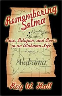 Remembering Selma: Race, Religion, and Roots in an Alabama Life - Roy Hall